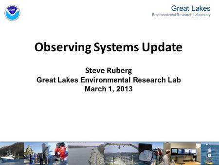 1 Observing Systems Update Steve Ruberg Great Lakes Environmental Research Lab March 1, 2013 Great Lakes Environmental Research Laboratory.