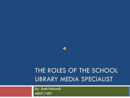 THE ROLES OF THE SCHOOL LIBRARY MEDIA SPECIALIST By: Beth Holcomb MEDT 7487.