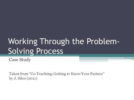 "Working Through the Problem- Solving Process Case Study Taken from ""Co-Teaching: Getting to Know Your Partner"" by J. Sileo (2011)"