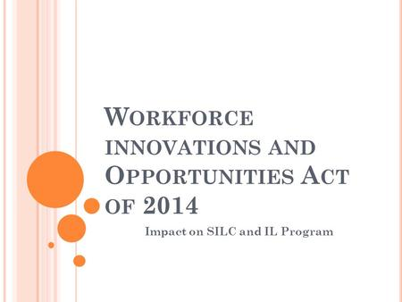 W ORKFORCE INNOVATIONS AND O PPORTUNITIES A CT OF 2014 Impact on SILC and IL Program.