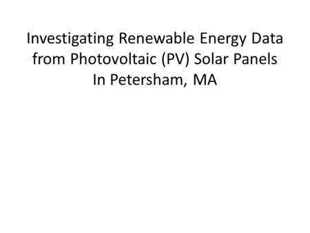 Investigating Renewable Energy Data from Photovoltaic (PV) Solar Panels In Petersham, MA.