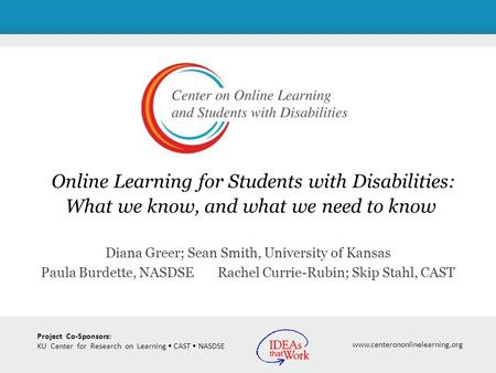 Project Co-Sponsors: KU Center for Research on Learning CAST NASDSE www.centerononlinelearning.org Online Learning for Students with Disabilities: What.