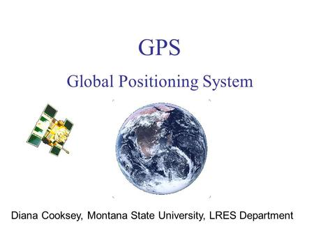 GPS Global Positioning System Diana Cooksey, Montana State University, LRES Department.