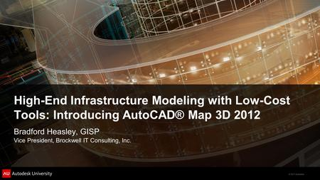 © 2011 Autodesk High-End Infrastructure Modeling with Low-Cost Tools: Introducing AutoCAD® Map 3D 2012 Bradford Heasley, GISP Vice President, Brockwell.