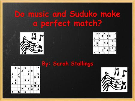 Do music and Suduko make a perfect match? By: Sarah Stallings.