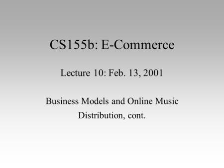 CS155b: E-Commerce Lecture 10: Feb. 13, 2001 Business Models and Online Music Distribution, cont.