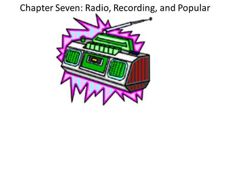 Chapter Seven: Radio, Recording, and Popular Music