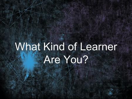 What Kind of Learner Are You?. Question 1 When you study for a test, would you rather? a. read notes, read headings in a book, look at diagrams and illustrations.