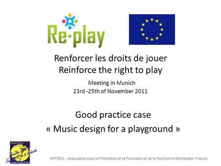 Renforcer les droits de jouer Reinforce the right to play Meeting in Munich 23rd -25th of November 2011 Good practice case « Music design for a playground.
