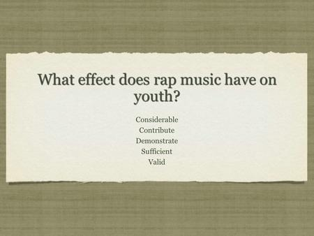 What effect does rap music have on youth? Considerable Contribute Demonstrate Sufficient Valid Considerable Contribute Demonstrate Sufficient Valid.