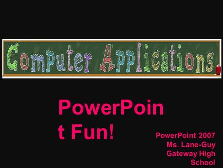 PowerPoin t Fun! PowerPoint 2007 Ms. Lane-Guy Gateway High School April 2009.