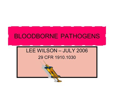 BLOODBORNE PATHOGENS LEE WILSON – JULY 2006 29 CFR 1910.1030.