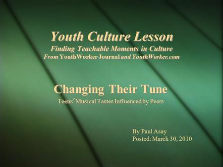 Youth Culture Lesson Finding Teachable Moments in Culture From YouthWorker Journal and YouthWorker.com Changing Their Tune Teens ' Musical Tastes Influenced.