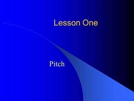 Lesson One Pitch.  Pitch Pitch refers to the highness or lowness of a sound. In music the highness or lowness of a sound is determined by its placement.