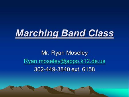 Marching Band Class Mr. Ryan Moseley 302-449-3840 ext. 6158.