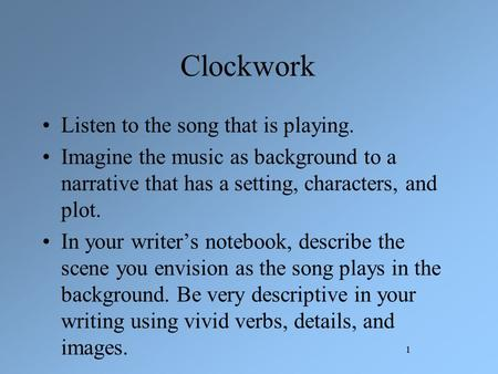 1 Clockwork Listen to the song that is playing. Imagine the music as background to a narrative that has a setting, characters, and plot. In your writer's.