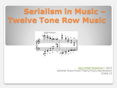 Serialism in Music – Twelve Tone Row Music April Antell Tarantine April Antell Tarantine © 2013 General Music/Music Theory/Music Appreciation Grade 12.