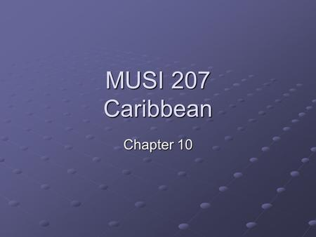 MUSI 207 Caribbean Chapter 10. Caribbean Music Latin American cont. Chapter Presentation Shared Colonial Creolization Syncretism and Hybrid Musical Reception.