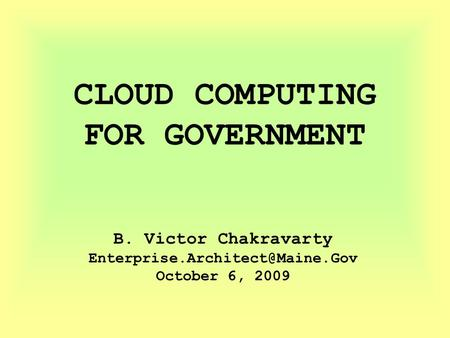 CLOUD COMPUTING FOR GOVERNMENT B. Victor Chakravarty October 6, 2009.