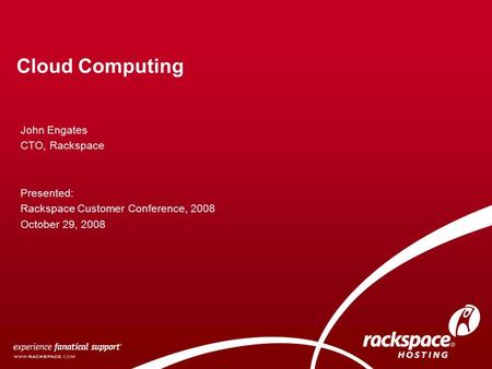 Cloud Computing John Engates CTO, Rackspace Presented: Rackspace Customer Conference, 2008 October 29, 2008.