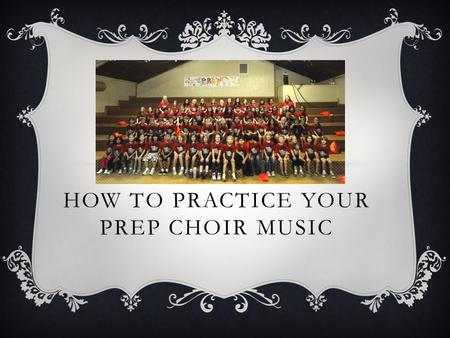 HOW TO PRACTICE YOUR PREP CHOIR MUSIC. Gather materials Folder Music Pencil Computer, tablet, smartphone.