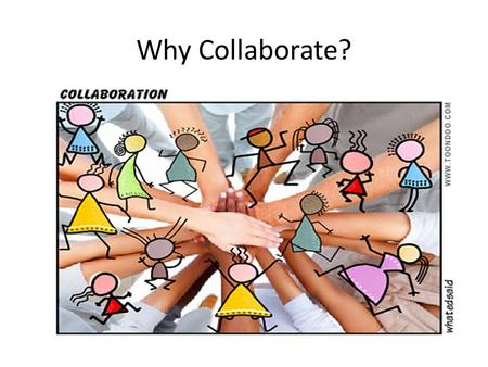 "Why Collaborate?. ""Why do we have to collaborate? I know my job. If I do my job and everybody else does his, we will be fine. The teachers I work with."