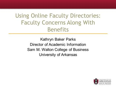 Using Online Faculty Directories: Faculty Concerns Along With Benefits Kathryn Baker Parks Director of Academic Information Sam M. Walton College of Business.