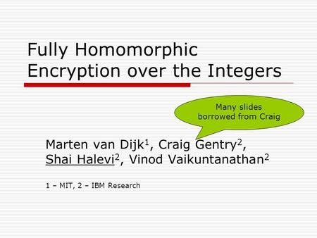 Fully Homomorphic Encryption over the Integers Marten van Dijk 1, Craig Gentry 2, Shai Halevi 2, Vinod Vaikuntanathan 2 1 – MIT, 2 – IBM Research Many.