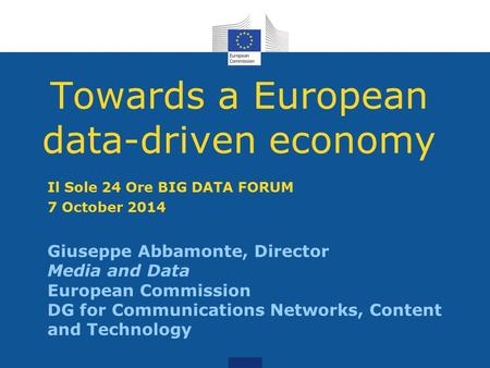 Towards a European data-driven economy Giuseppe Abbamonte, Director Media and Data European Commission DG for Communications Networks, Content and Technology.