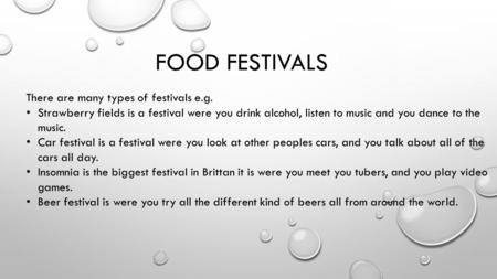 FOOD FESTIVALS There are many types of festivals e.g. Strawberry fields is a festival were you drink alcohol, listen to music and you dance to the music.