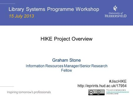 HIKE Project Overview Graham Stone Information Resources Manager/Senior Research Fellow Library Systems Programme Workshop 15 July 2013 This work is licensed.