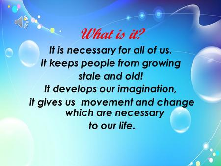 What is it? It is necessary for all of us. It keeps people from growing stale and old! It develops our imagination, it gives us movement and change which.
