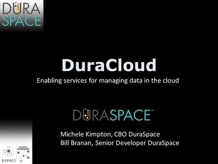 DuraCloud Enabling services for managing data in the cloud Michele Kimpton, CBO DuraSpace Bill Branan, Senior Developer DuraSpace.