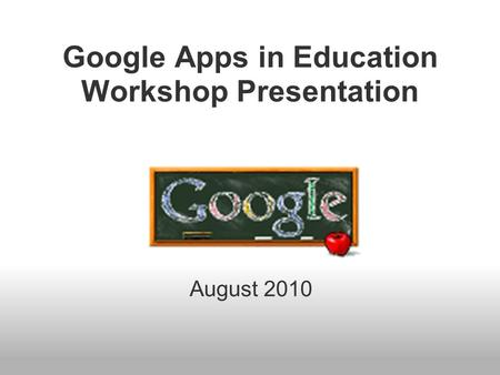 Google Apps in Education Workshop Presentation August 2010.
