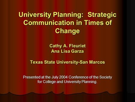 University Planning: Strategic Communication in Times of Change Cathy A. Fleuriet Ana Lisa Garza Texas State University-San Marcos Presented at the July.