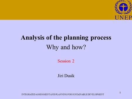 INTEGRATED ASSESSMENT AND PLANNING FOR SUSTAINABLE DEVELOPMENT 1 Click to edit Master title style 1 Analysis of the planning process Why and how? Session.