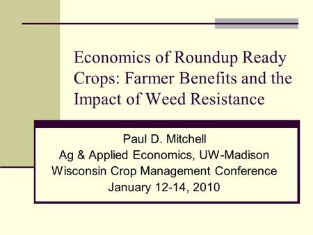 Economics of Roundup Ready Crops: Farmer Benefits and the Impact of Weed Resistance Paul D. Mitchell Ag & Applied Economics, UW-Madison Wisconsin Crop.