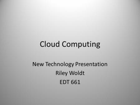 Cloud Computing New Technology Presentation Riley Woldt EDT 661.