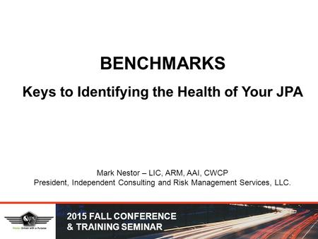 2015 FALL CONFERENCE & TRAINING SEMINAR BENCHMARKS Keys to Identifying the Health of Your JPA Mark Nestor – LIC, ARM, AAI, CWCP President, Independent.