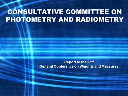Report to the 23 rd General Conference on Weights and Measures CONSULTATIVE COMMITTEE ON PHOTOMETRY AND RADIOMETRY.