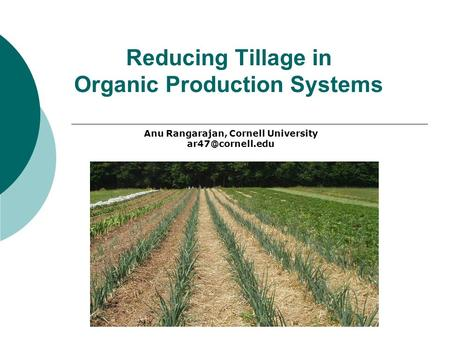 Reducing Tillage in Organic Production Systems Anu Rangarajan, Cornell University