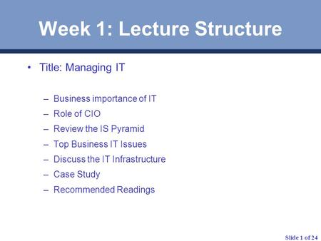 Slide 1 of 24 Week 1: Lecture Structure Title: Managing IT –Business importance of IT –Role of CIO –Review the IS Pyramid –Top Business IT Issues –Discuss.