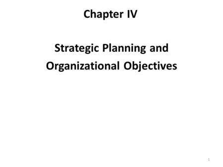 Chapter IV Strategic Planning and Organizational Objectives 1.