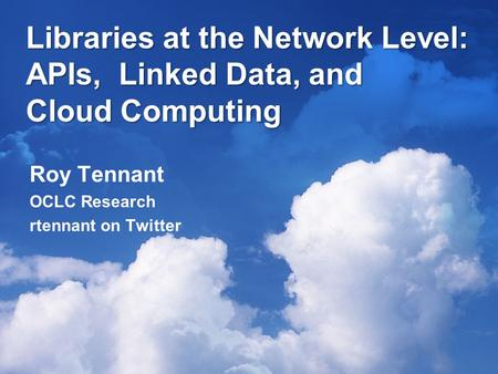 Libraries at the Network Level: APIs, Linked Data, and Cloud Computing Roy Tennant OCLC Research rtennant on Twitter.