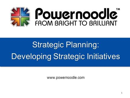 Www.powernoodle.com Strategic Planning: Developing Strategic Initiatives 1.