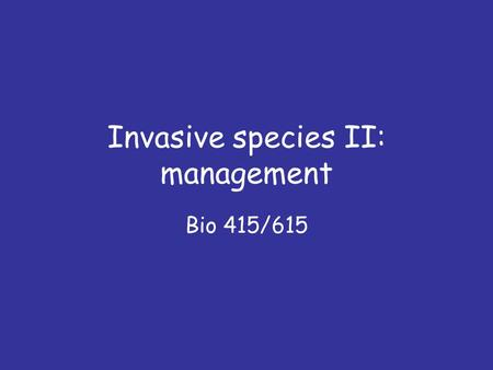 Invasive species II: management Bio 415/615. Questions 1. What is the 'homogeocene'? 2. When is the best time to 'stop' an invader, in terms of management.