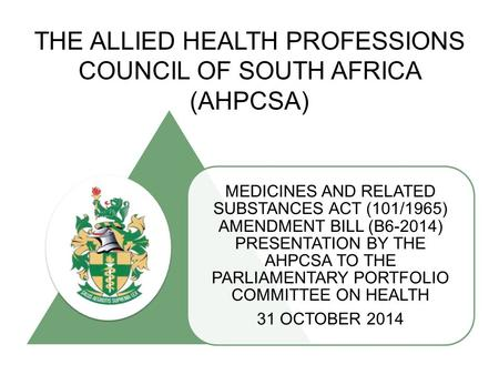 THE ALLIED HEALTH PROFESSIONS COUNCIL OF SOUTH AFRICA (AHPCSA) MEDICINES AND RELATED SUBSTANCES ACT (101/1965) AMENDMENT BILL (B6-2014) PRESENTATION BY.