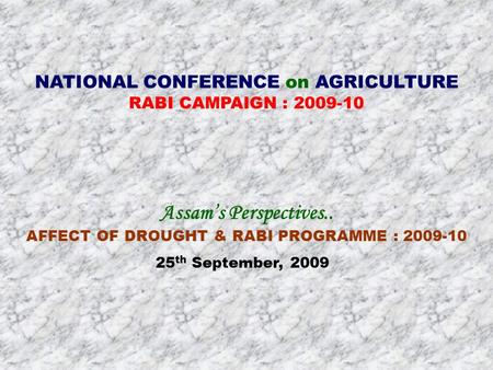 NATIONAL CONFERENCE on AGRICULTURE RABI CAMPAIGN : 2009-10 Assam's Perspectives.. AFFECT OF DROUGHT & RABI PROGRAMME : 2009-10 25 th September, 2009.