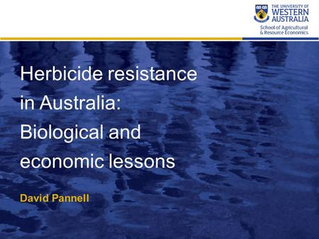 Herbicide resistance in Australia: Biological and economic lessons David Pannell.