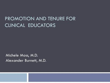 PROMOTION AND TENURE FOR CLINICAL EDUCATORS Michele Moss, M.D. Alexander Burnett, M.D.